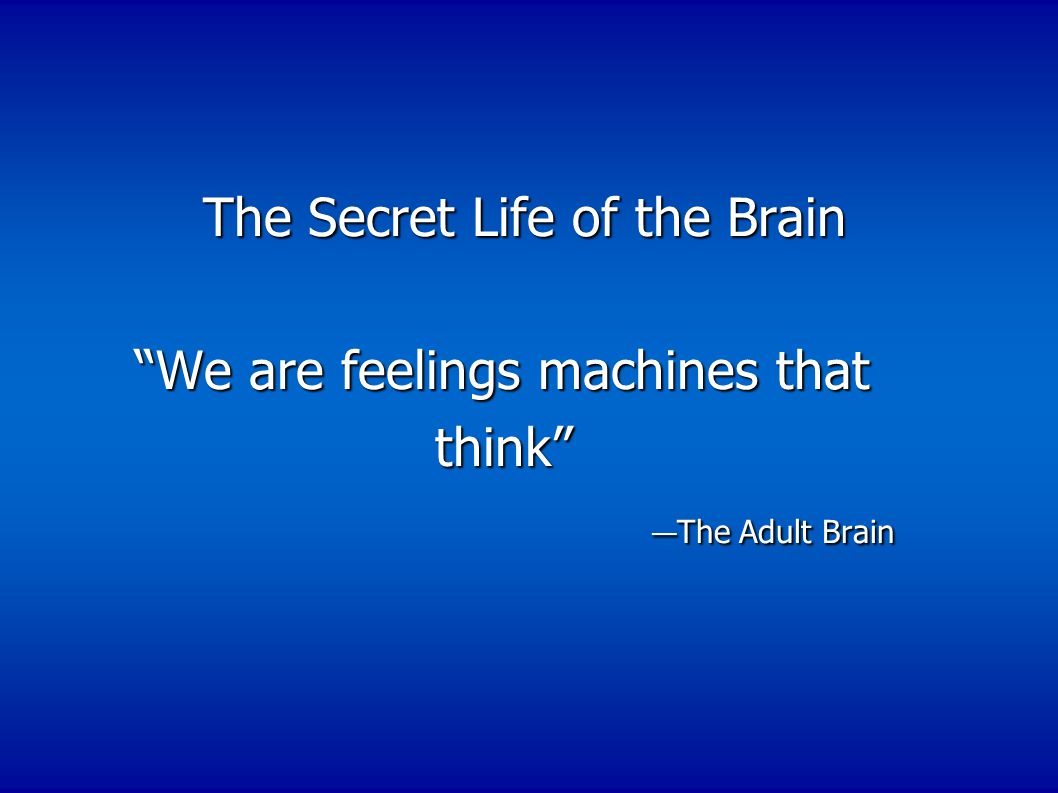 The Secret Life of the Brain The Secret Life of the Brain We are feelings machines that We are feelings machines that think think — The Adult Brain — The Adult Brain