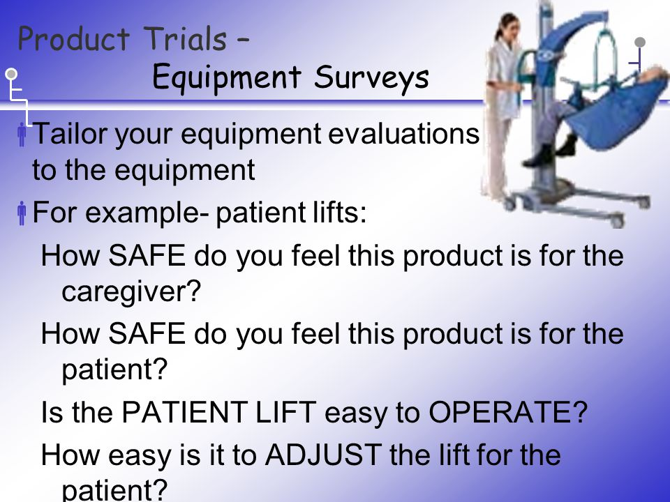 Product Trials – Equipment Surveys  Tailor your equipment evaluations to the equipment  For example- patient lifts: How SAFE do you feel this product is for the caregiver.