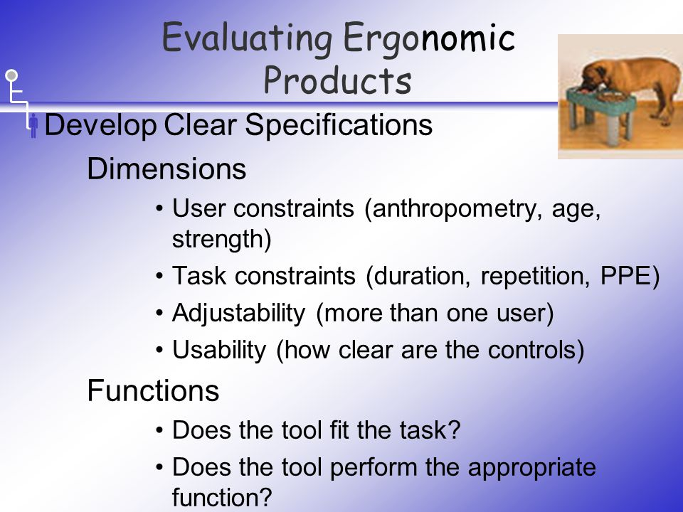  Develop Clear Specifications Dimensions User constraints (anthropometry, age, strength) Task constraints (duration, repetition, PPE) Adjustability (more than one user) Usability (how clear are the controls) Functions Does the tool fit the task.