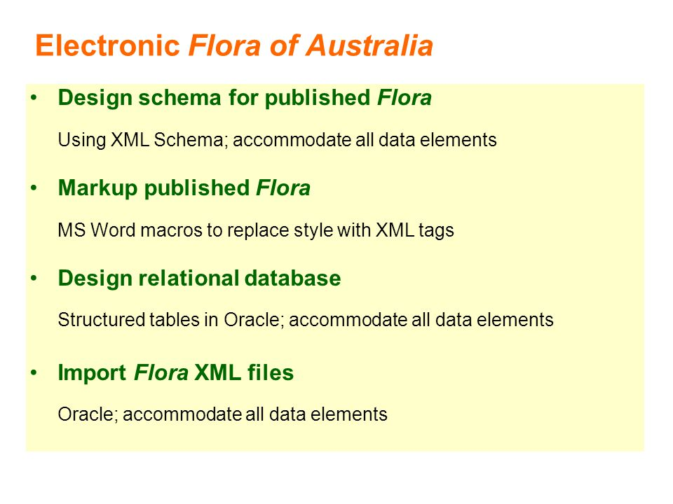 Electronic Flora of Australia Design schema for published Flora Using XML Schema; accommodate all data elements Markup published Flora MS Word macros to replace style with XML tags Design relational database Structured tables in Oracle; accommodate all data elements Import Flora XML files Oracle; accommodate all data elements