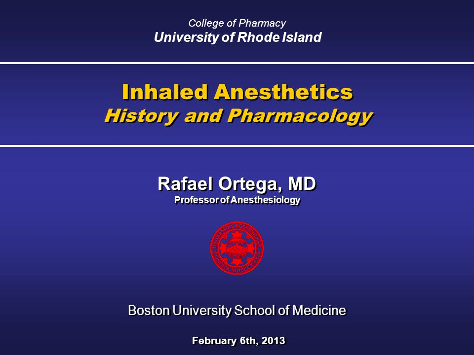 Inhaled Anesthetics History and Pharmacology Inhaled Anesthetics History and Pharmacology Rafael Ortega, MD Professor of Anesthesiology Rafael Ortega, MD Professor of Anesthesiology Boston University School of Medicine February 6th, 2013 Boston University School of Medicine February 6th, 2013 College of Pharmacy University of Rhode Island