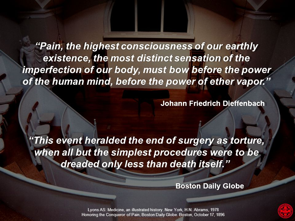 Pain, the highest consciousness of our earthly existence, the most distinct sensation of the imperfection of our body, must bow before the power of the human mind, before the power of ether vapor. Johann Friedrich Dieffenbach Johann Friedrich Dieffenbach This event heralded the end of surgery as torture, when all but the simplest procedures were to be dreaded only less than death itself. This event heralded the end of surgery as torture, when all but the simplest procedures were to be dreaded only less than death itself. Boston Daily Globe Boston Daily Globe Lyons AS: Medicine, an illustrated history.