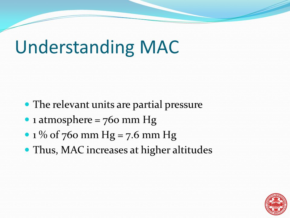 Understanding MAC The relevant units are partial pressure 1 atmosphere = 760 mm Hg 1 % of 760 mm Hg = 7.6 mm Hg Thus, MAC increases at higher altitudes