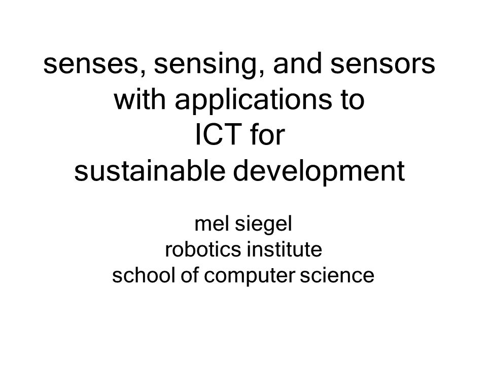 senses, sensing, and sensors with applications to ICT for sustainable development mel siegel robotics institute school of computer science