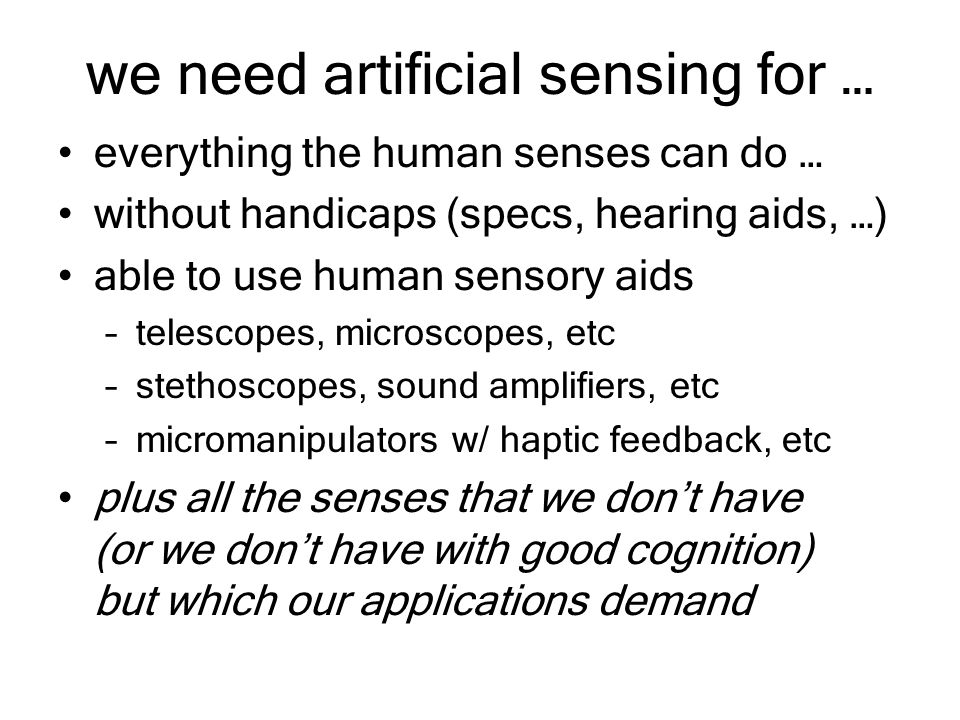 we need artificial sensing for … everything the human senses can do … without handicaps (specs, hearing aids, …) able to use human sensory aids –telescopes, microscopes, etc –stethoscopes, sound amplifiers, etc –micromanipulators w/ haptic feedback, etc plus all the senses that we don't have (or we don't have with good cognition) but which our applications demand