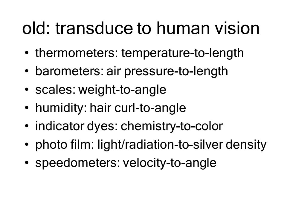 old: transduce to human vision thermometers: temperature-to-length barometers: air pressure-to-length scales: weight-to-angle humidity: hair curl-to-angle indicator dyes: chemistry-to-color photo film: light/radiation-to-silver density speedometers: velocity-to-angle