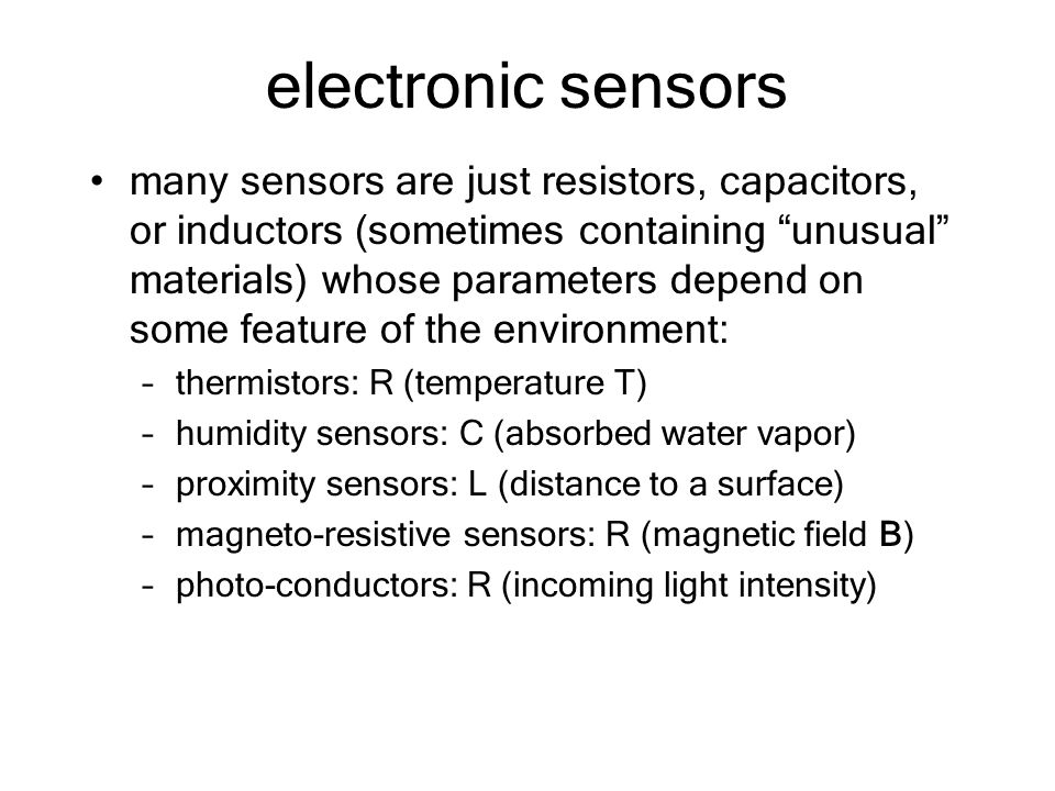 electronic sensors many sensors are just resistors, capacitors, or inductors (sometimes containing unusual materials) whose parameters depend on some feature of the environment: –thermistors: R (temperature T) –humidity sensors: C (absorbed water vapor) –proximity sensors: L (distance to a surface) –magneto-resistive sensors: R (magnetic field B) –photo-conductors: R (incoming light intensity)