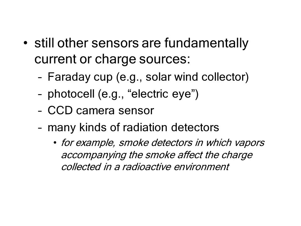 still other sensors are fundamentally current or charge sources: –Faraday cup (e.g., solar wind collector) –photocell (e.g., electric eye ) –CCD camera sensor –many kinds of radiation detectors for example, smoke detectors in which vapors accompanying the smoke affect the charge collected in a radioactive environment