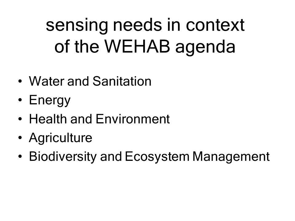 sensing needs in context of the WEHAB agenda Water and Sanitation Energy Health and Environment Agriculture Biodiversity and Ecosystem Management