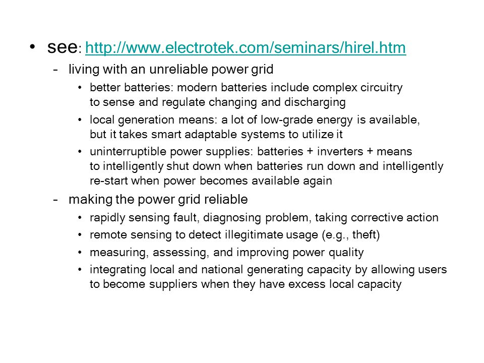 see : http://www.electrotek.com/seminars/hirel.htm http://www.electrotek.com/seminars/hirel.htm –living with an unreliable power grid better batteries: modern batteries include complex circuitry to sense and regulate changing and discharging local generation means: a lot of low-grade energy is available, but it takes smart adaptable systems to utilize it uninterruptible power supplies: batteries + inverters + means to intelligently shut down when batteries run down and intelligently re-start when power becomes available again –making the power grid reliable rapidly sensing fault, diagnosing problem, taking corrective action remote sensing to detect illegitimate usage (e.g., theft) measuring, assessing, and improving power quality integrating local and national generating capacity by allowing users to become suppliers when they have excess local capacity