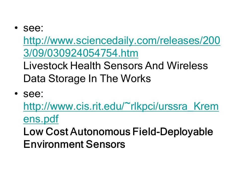 see: http://www.sciencedaily.com/releases/200 3/09/030924054754.htm Livestock Health Sensors And Wireless Data Storage In The Works http://www.sciencedaily.com/releases/200 3/09/030924054754.htm see: http://www.cis.rit.edu/~rlkpci/urssra_Krem ens.pdf Low Cost Autonomous Field-Deployable Environment Sensors http://www.cis.rit.edu/~rlkpci/urssra_Krem ens.pdf