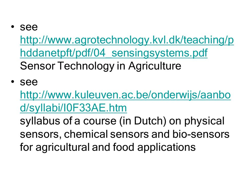 see http://www.agrotechnology.kvl.dk/teaching/p hddanetpft/pdf/04_sensingsystems.pdf Sensor Technology in Agriculture http://www.agrotechnology.kvl.dk/teaching/p hddanetpft/pdf/04_sensingsystems.pdf see http://www.kuleuven.ac.be/onderwijs/aanbo d/syllabi/I0F33AE.htm syllabus of a course (in Dutch) on physical sensors, chemical sensors and bio-sensors for agricultural and food applications http://www.kuleuven.ac.be/onderwijs/aanbo d/syllabi/I0F33AE.htm