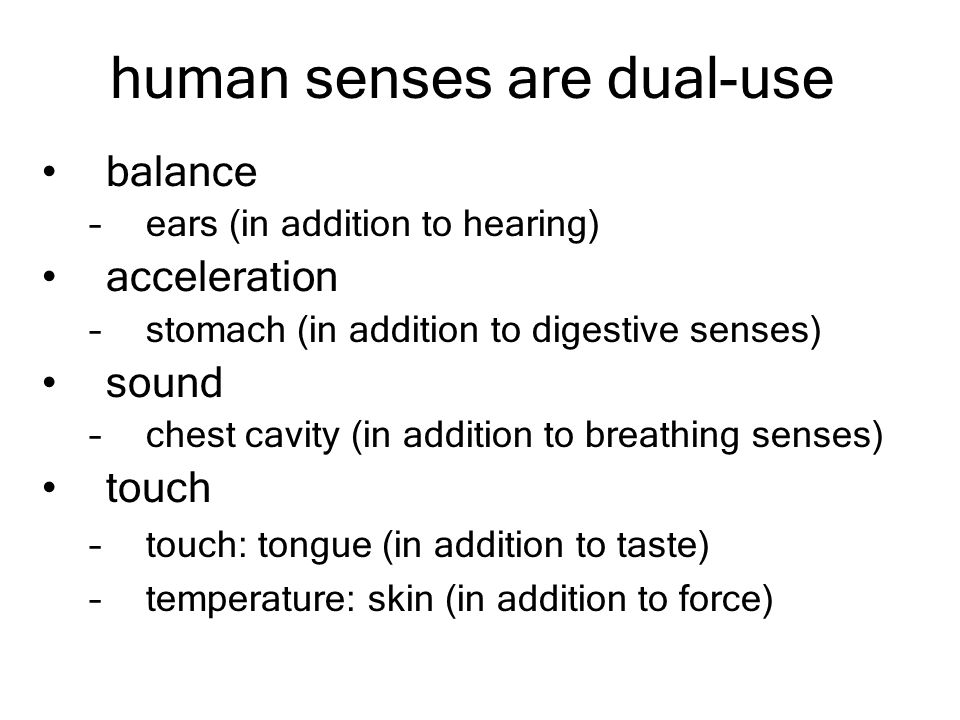 human senses are dual-use balance –ears (in addition to hearing) acceleration –stomach (in addition to digestive senses) sound –chest cavity (in addition to breathing senses) touch –touch: tongue (in addition to taste) –temperature: skin (in addition to force)