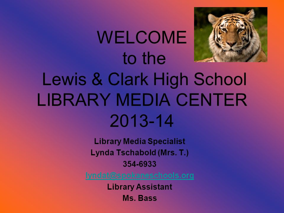 WELCOME to the Lewis & Clark High School LIBRARY MEDIA CENTER 2013-14 Library Media Specialist Lynda Tschabold (Mrs. T.) 354-6933 lyndat@spokaneschool
