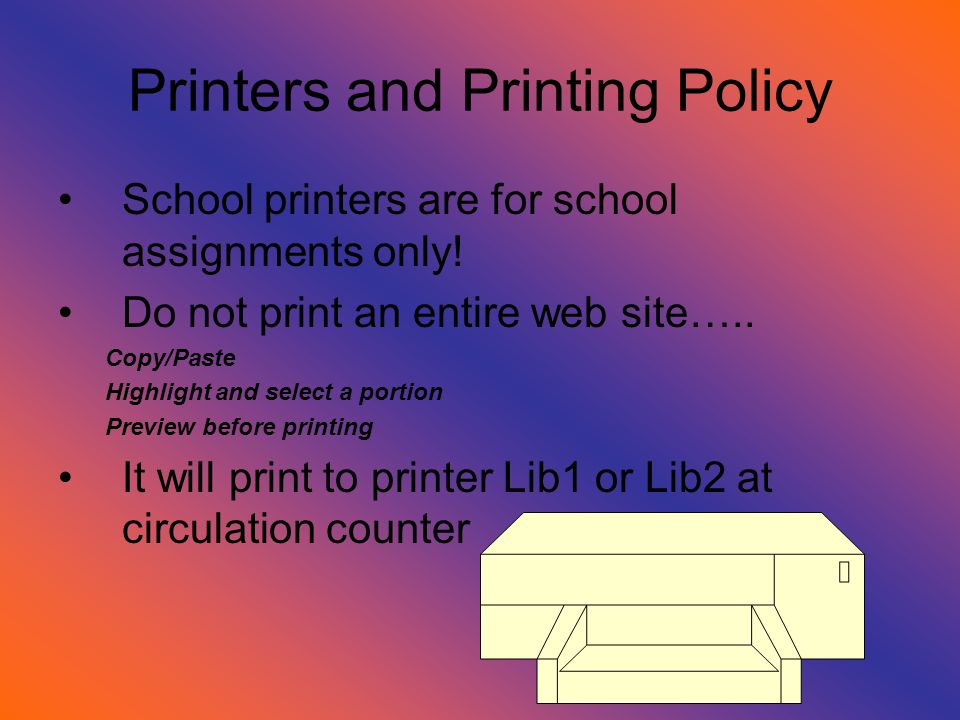 Printers and Printing Policy School printers are for school assignments only! Do not print an entire web site….. Copy/Paste Highlight and select a por