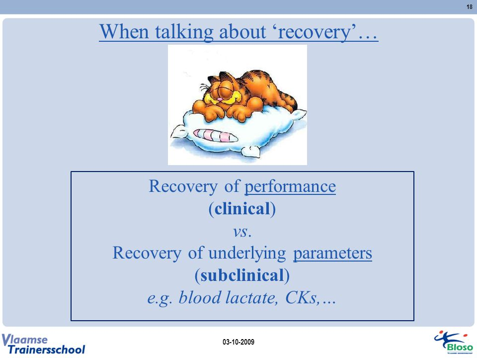 When talking about 'recovery'… Recovery of performance (clinical) vs. Recovery of underlying parameters (subclinical) e.g. blood lactate, CKs,… 03-10-