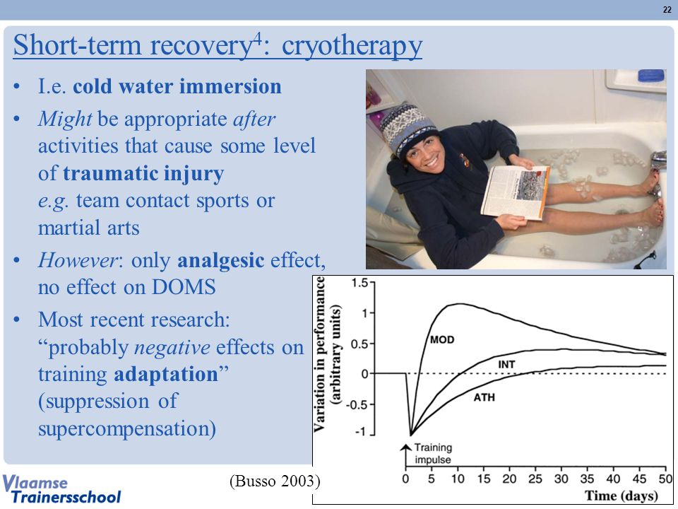 Short-term recovery 4 : cryotherapy I.e. cold water immersion Might be appropriate after activities that cause some level of traumatic injury e.g. tea