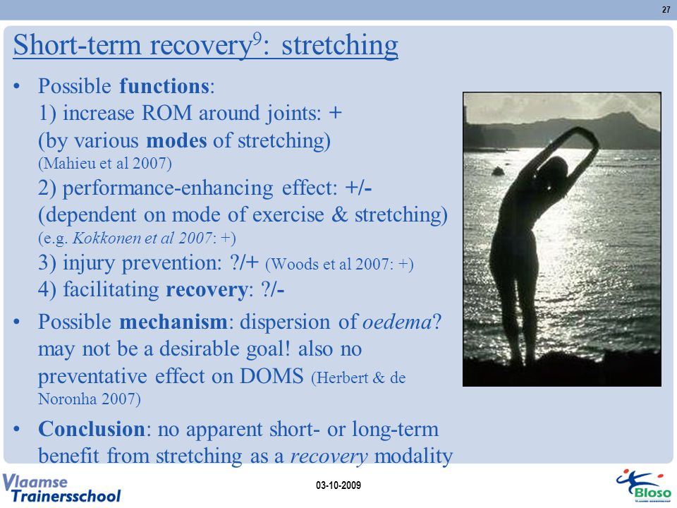 Short-term recovery 9 : stretching 03-10-2009 27 Possible functions: 1) increase ROM around joints: + (by various modes of stretching) (Mahieu et al 2