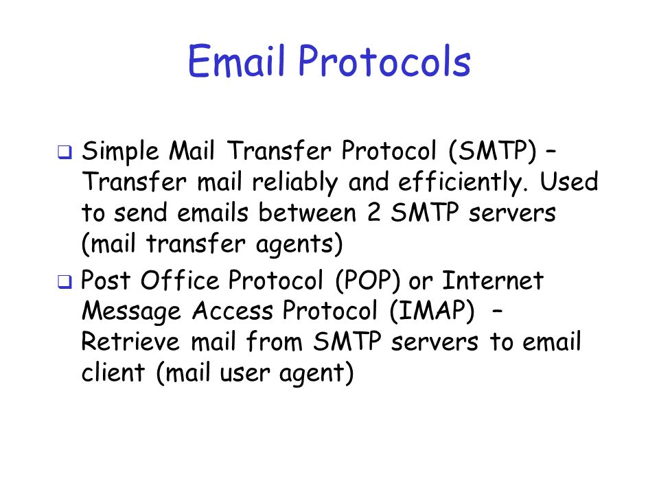 Email Protocols  Simple Mail Transfer Protocol (SMTP) – Transfer mail reliably and efficiently. Used to send emails between 2 SMTP servers (mail tran