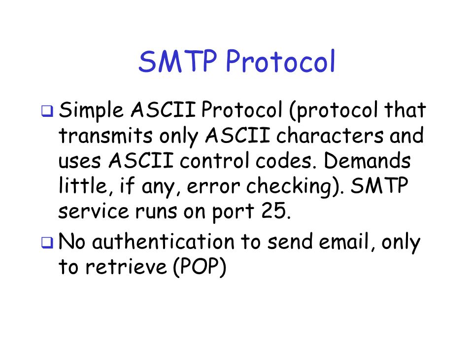 SMTP Protocol  Simple ASCII Protocol (protocol that transmits only ASCII characters and uses ASCII control codes. Demands little, if any, error check