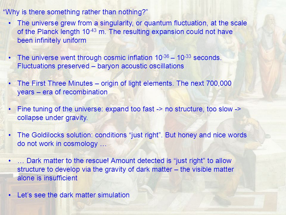 Why is there something rather than nothing The universe grew from a singularity, or quantum fluctuation, at the scale of the Planck length 10 -43 m.