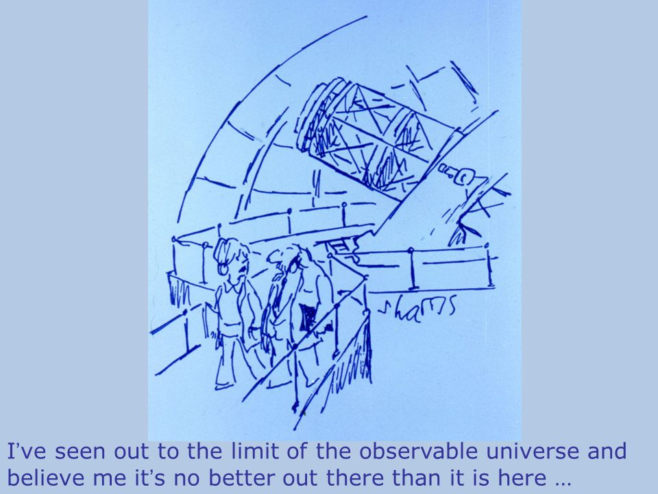 I ' ve seen out to the limit of the observable universe and believe me it ' s no better out there than it is here …
