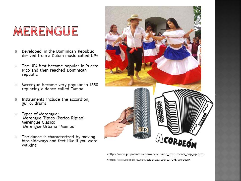  Developed in the Dominican Republic derived from a Cuban music called UPA  The UPA first became popular in Puerto Rico and then reached Dominican republic  Merengue became very popular in 1850 replacing a dance called Tumba  Instruments include the accordion, guiro, drums  Types of Merengue: Merengue Tipico (Perico Ripiao) Merengue Clasico Merengue Urbano Mambo  The dance is characterized by moving hips sideways and feet like if you were walking