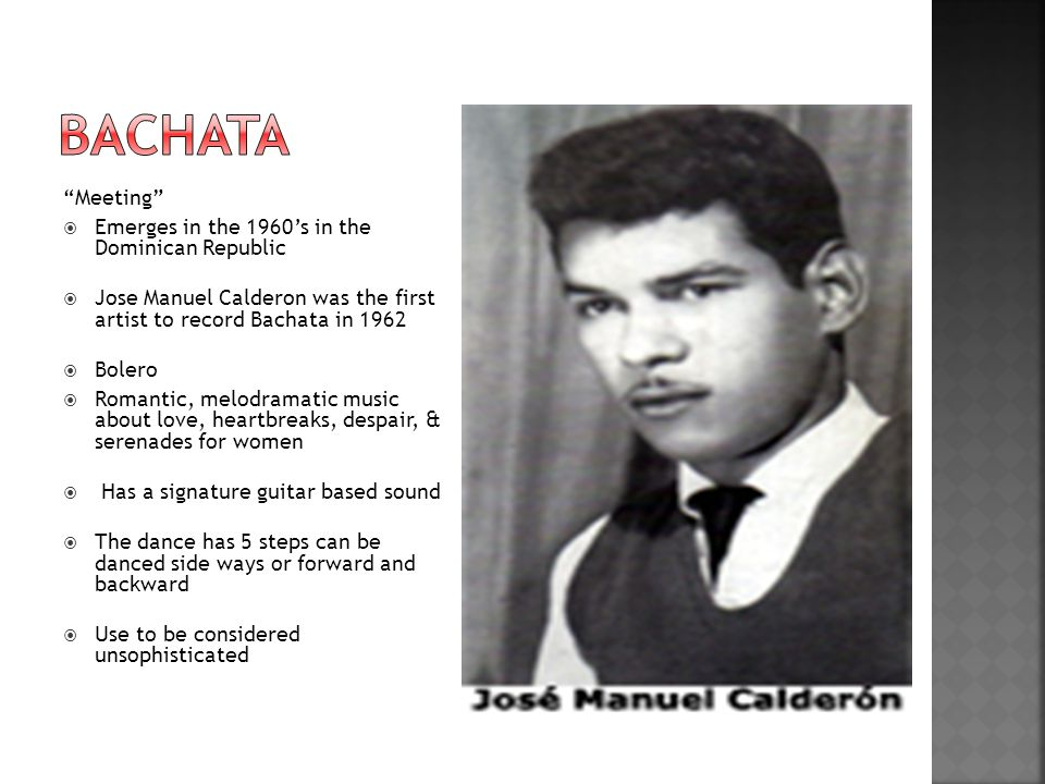 Meeting  Emerges in the 1960's in the Dominican Republic  Jose Manuel Calderon was the first artist to record Bachata in 1962  Bolero  Romantic, melodramatic music about love, heartbreaks, despair, & serenades for women  Has a signature guitar based sound  The dance has 5 steps can be danced side ways or forward and backward  Use to be considered unsophisticated