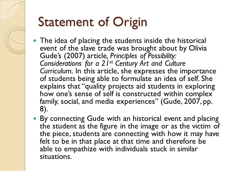 Statement of Origin The idea of placing the students inside the historical event of the slave trade was brought about by Olivia Gude's (2007) article, Principles of Possibility: Considerations for a 21 st Century Art and Culture Curriculum.