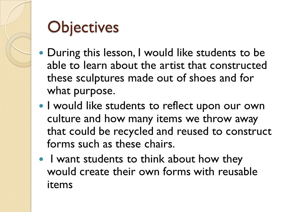 Objectives During this lesson, I would like students to be able to learn about the artist that constructed these sculptures made out of shoes and for what purpose.