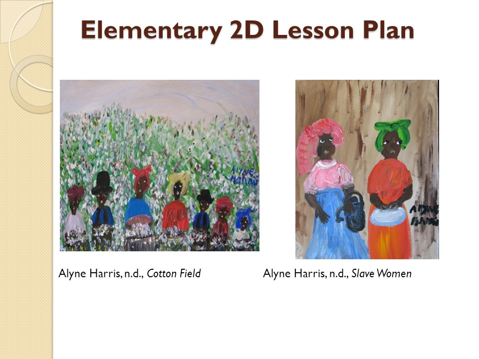 Elementary 2D Lesson Plan Alyne Harris, n.d., Cotton Field Alyne Harris, n.d., Slave Women
