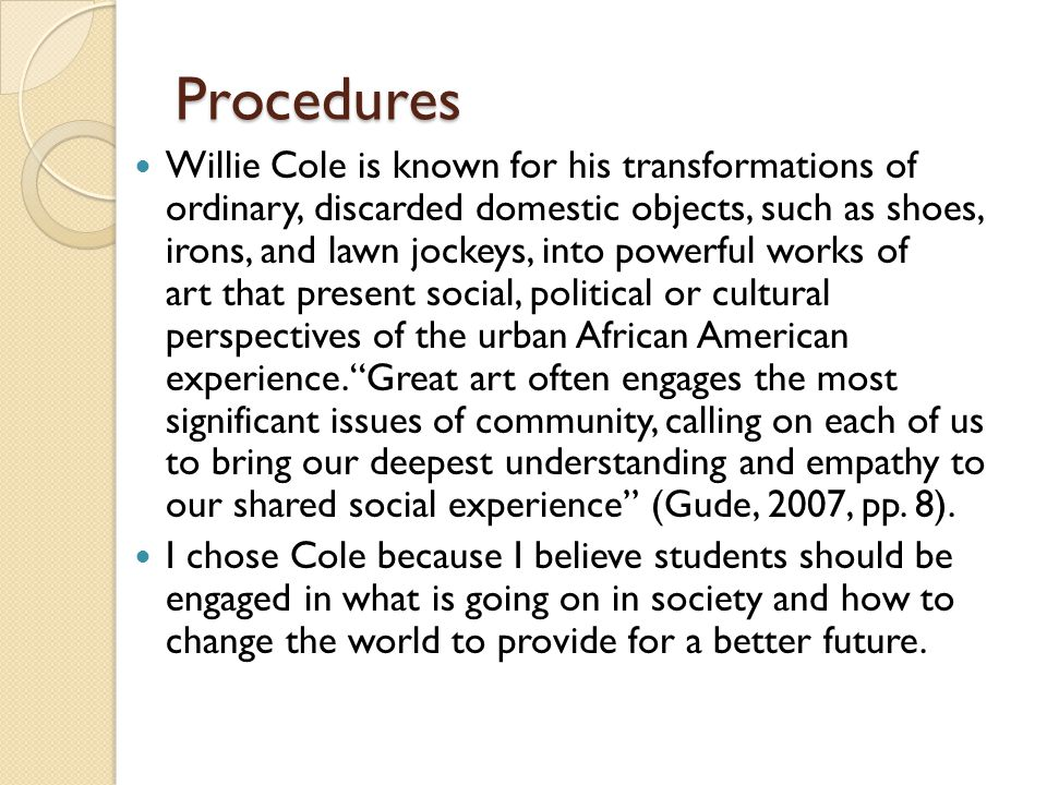 Procedures Willie Cole is known for his transformations of ordinary, discarded domestic objects, such as shoes, irons, and lawn jockeys, into powerful works of art that present social, political or cultural perspectives of the urban African American experience. Great art often engages the most significant issues of community, calling on each of us to bring our deepest understanding and empathy to our shared social experience (Gude, 2007, pp.