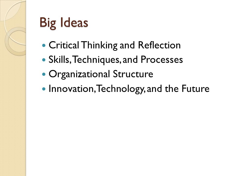 Big Ideas Critical Thinking and Reflection Skills, Techniques, and Processes Organizational Structure Innovation, Technology, and the Future