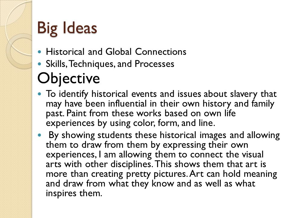 Big Ideas Historical and Global Connections Skills, Techniques, and Processes Objective To identify historical events and issues about slavery that may have been influential in their own history and family past.