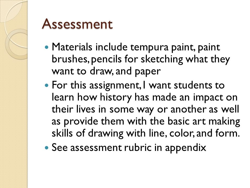 Assessment Materials include tempura paint, paint brushes, pencils for sketching what they want to draw, and paper For this assignment, I want students to learn how history has made an impact on their lives in some way or another as well as provide them with the basic art making skills of drawing with line, color, and form.