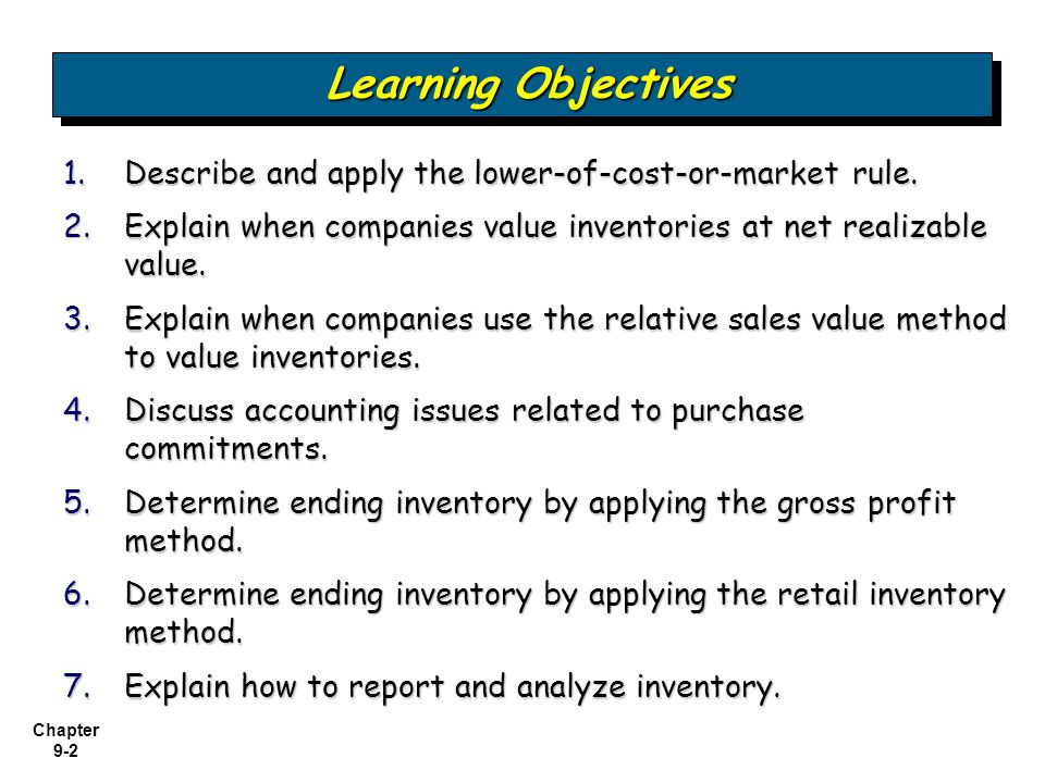 Chapter 9-2 1.Describe and apply the lower-of-cost-or-market rule. 2.Explain when companies value inventories at net realizable value. 3.Explain when