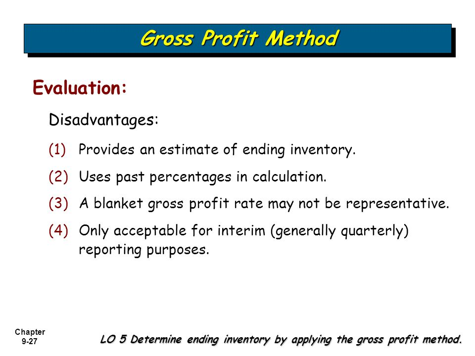 Chapter 9-27 Disadvantages: Gross Profit Method LO 5 Determine ending inventory by applying the gross profit method. Evaluation: (1) (1)Provides an es