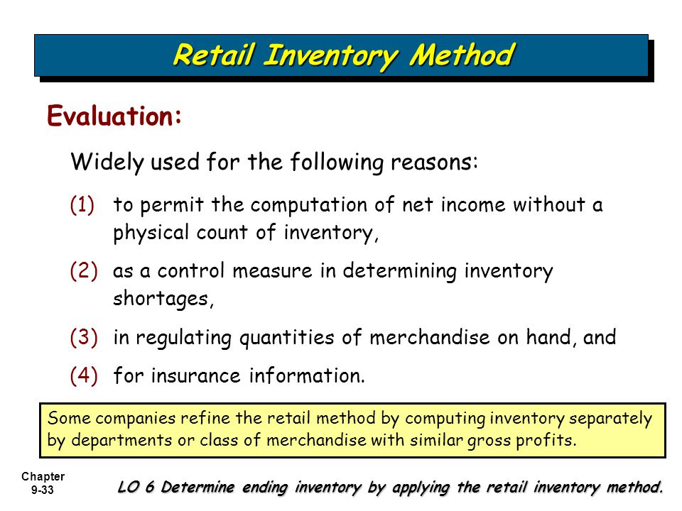 Chapter 9-33 Widely used for the following reasons: Evaluation: (1) (1)to permit the computation of net income without a physical count of inventory,