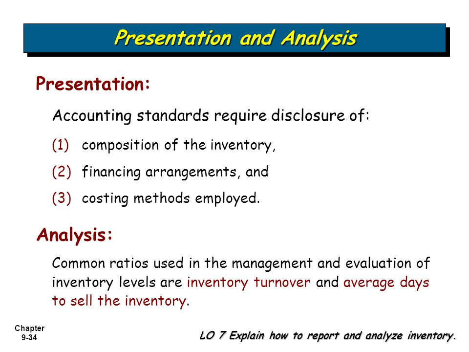 Chapter 9-34 Accounting standards require disclosure of: Presentation and Analysis LO 7 Explain how to report and analyze inventory. Presentation: (1)
