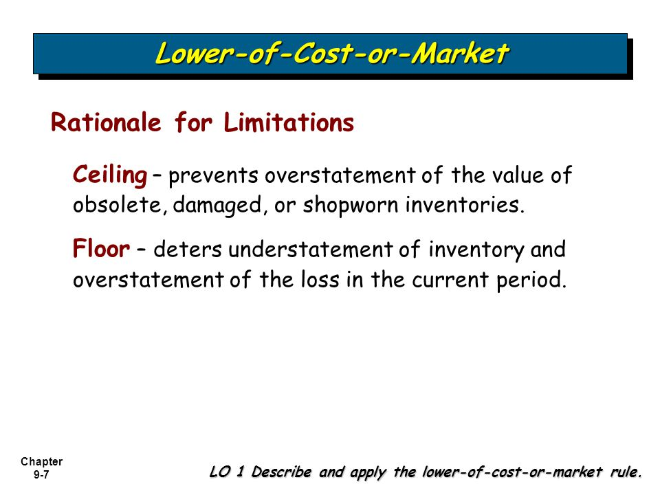 Chapter 9-7 Ceiling – prevents overstatement of the value of obsolete, damaged, or shopworn inventories. Floor – deters understatement of inventory an