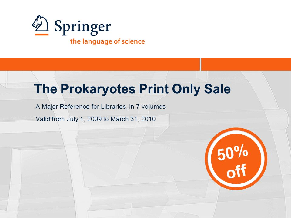 The Prokaryotes Print Only Sale A Major Reference for Libraries, in 7 volumes Valid from July 1, 2009 to March 31, 2010 50% off