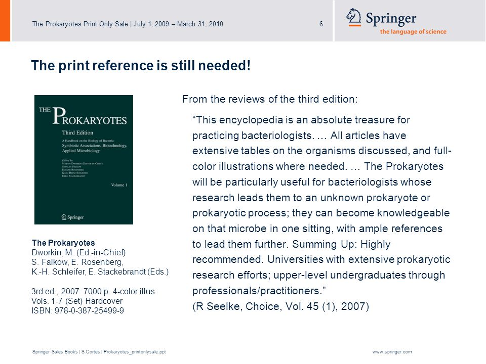 The Prokaryotes Print Only Sale | July 1, 2009 – March 31, 20106 Springer Sales Books | S.Cortes | Prokaryotes_printonlysale.pptwww.springer.com From the reviews of the third edition: This encyclopedia is an absolute treasure for practicing bacteriologists.