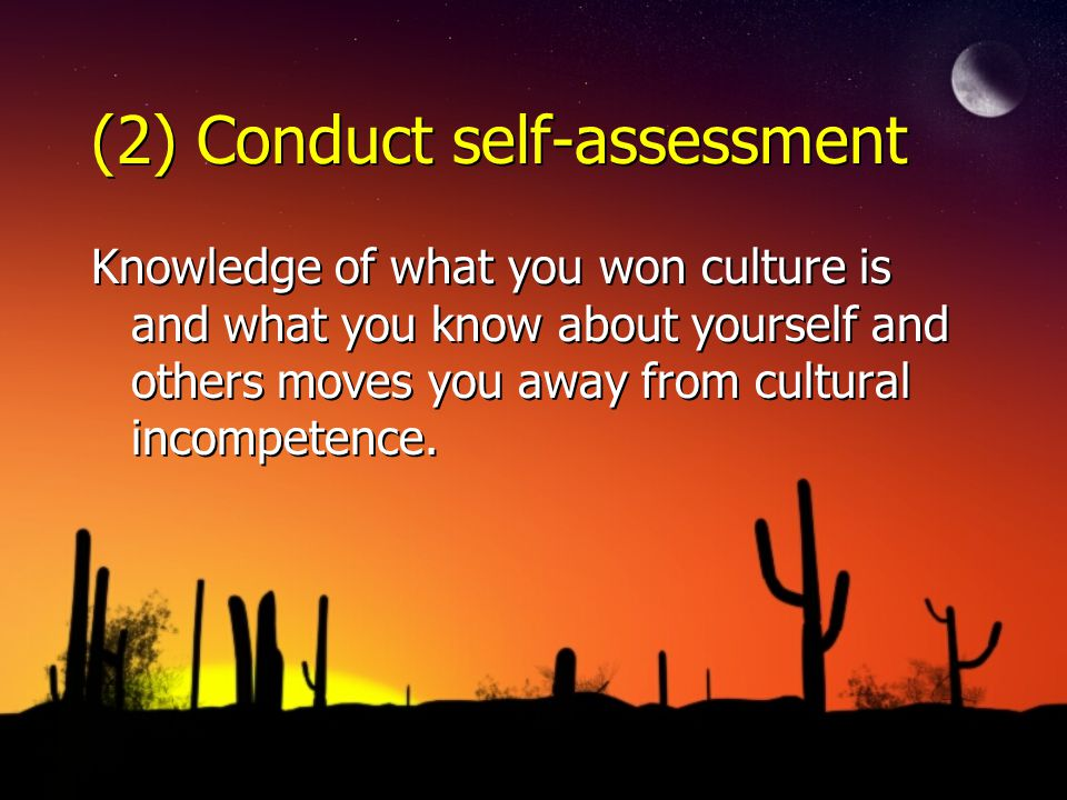 (2) Conduct self-assessment Knowledge of what you won culture is and what you know about yourself and others moves you away from cultural incompetence