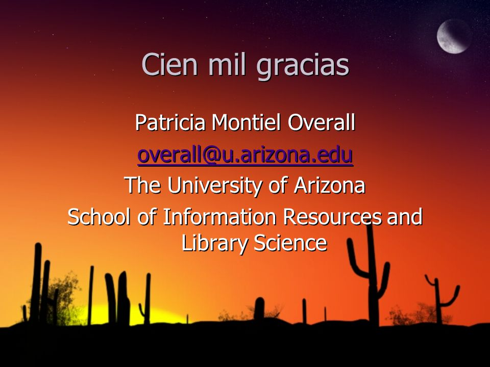 Cien mil gracias Patricia Montiel Overall overall@u.arizona.edu The University of Arizona School of Information Resources and Library Science Patricia
