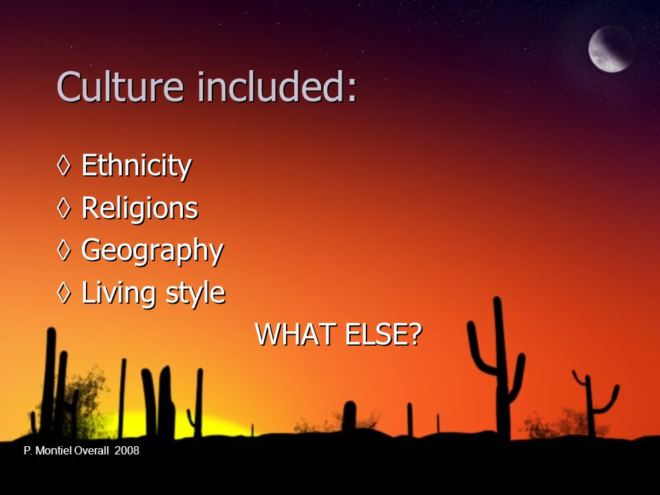 Culture included: ◊Ethnicity ◊Religions ◊Geography ◊Living style WHAT ELSE? ◊Ethnicity ◊Religions ◊Geography ◊Living style WHAT ELSE? P. Montiel Overa