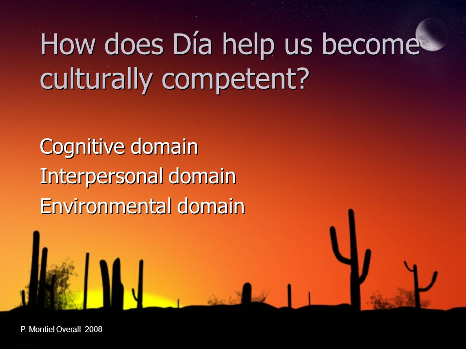How does Día help us become culturally competent? Cognitive domain Interpersonal domain Environmental domain Cognitive domain Interpersonal domain Env