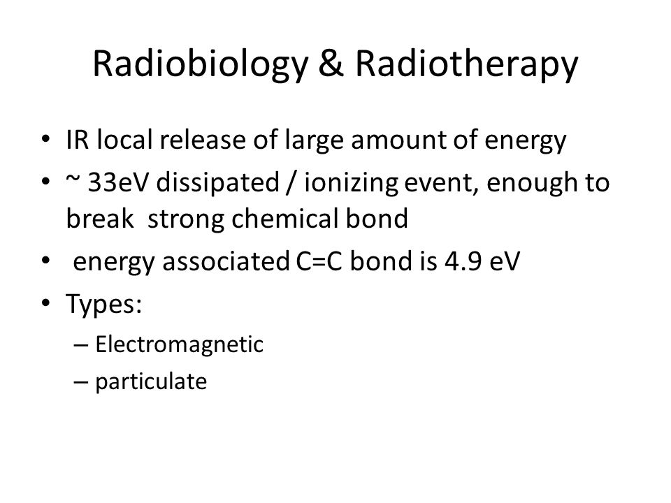 Radiobiology & Radiotherapy IR local release of large amount of energy ~ 33eV dissipated / ionizing event, enough to break strong chemical bond energy associated C=C bond is 4.9 eV Types: – Electromagnetic – particulate