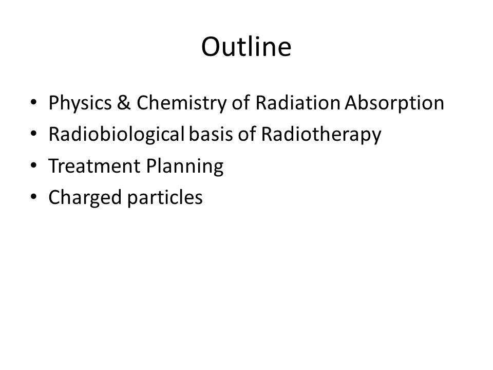 Outline Physics & Chemistry of Radiation Absorption Radiobiological basis of Radiotherapy Treatment Planning Charged particles