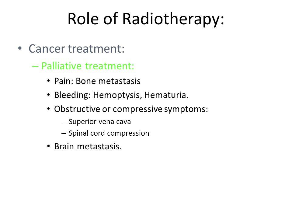 Role of Radiotherapy: Cancer treatment: – Palliative treatment: Pain: Bone metastasis Bleeding: Hemoptysis, Hematuria.
