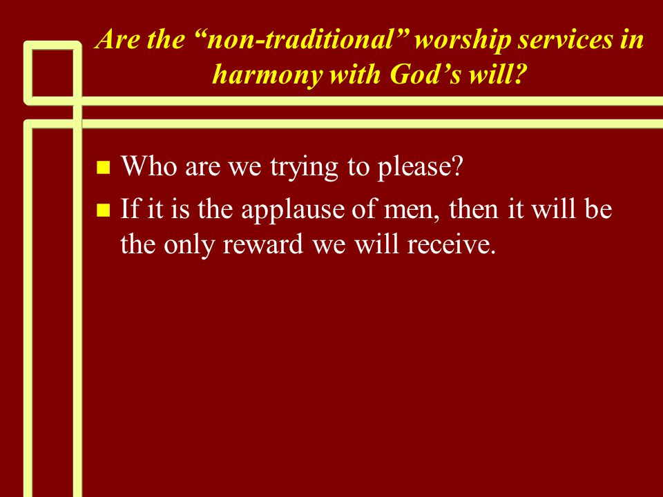 """Are the """"non-traditional"""" worship services in harmony with God's will? n n Who are we trying to please? n n If it is the applause of men, then it will"""